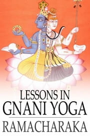 Lessons in Gnani Yoga - The Yoga of Wisdom ebook by Yogi Ramacharaka