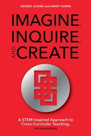 Imagine, Inquire, and Create - A STEM-Inspired Approach to Cross-Curricular Teaching ebook by Dennis Adams,Mary Hamm