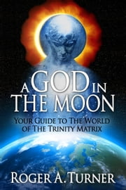 A God In The Moon: Your Guide to The World of The Trinity Matrix ebook by Roger Turner