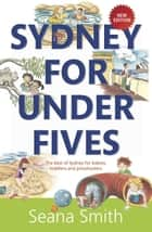 Sydney for Under Fives: The best of Sydney for babies, toddlers and preschoolers ebook by Seana Smith