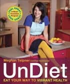 UnDiet - Eat Your Way to Vibrant Health eBook by Meghan Telpner