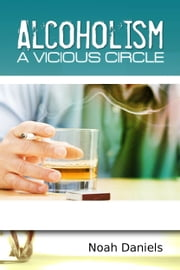 Alcoholism - A Vicious Circle ebook by Noah Daniels