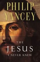 The Jesus I Never Knew ebook by Philip Yancey