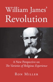 William James' Revolution - A New Perspective on the Varieties of Religious Experience ebook by Ron Miller