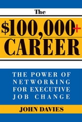 The $100,000+ Career - The New Approach to Networking for Executive Job Change ebook by John Davies