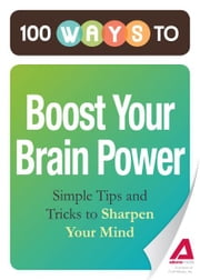 100 Ways to Boost Your Brain Power: Simple Tips and Tricks to Sharpen Your Mind - Simple Tips and Tricks to Sharpen Your Mind ebook by Editors of Adams Media