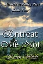 Entreat Me Not: Miracle at Valley Rise Book 2 ebook by Karen Welch