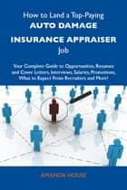 How to Land a Top-Paying Auto damage insurance appraiser Job: Your Complete Guide to Opportunities, Resumes and Cover Letters, Interviews, Salaries, Promotions, What to Expect From Recruiters and More ebook by House Amanda