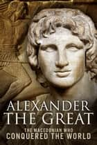 Alexander the Great - The Macedonian Who Conquered the World ebook by Sean Patrick