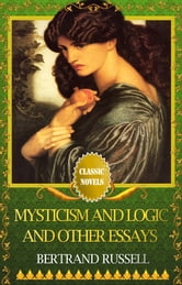 MYSTICISM AND LOGIC AND OTHER ESSAYS Classic Novels: New Illustrated ebook by BERTRAND RUSSELL