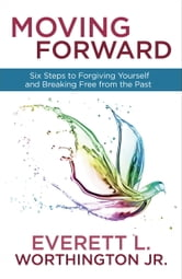 Moving Forward - Six Steps to Forgiving Yourself and Breaking Free from the Past ebook by Everett Worthington, Jr.