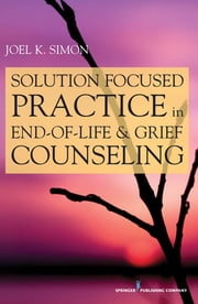 Solution Focused Practice in End-of-Life and Grief Counseling ebook by Joel Simon, MSW, ACSW, BCD