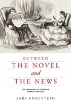 Between the Novel and the News ebook by Sari Edelstein