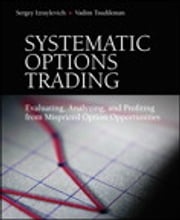 Systematic Options Trading - Evaluating, Analyzing, and Profiting from Mispriced Option Opportunities ebook by Sergey Izraylevich Ph.D.,Vadim Tsudikman