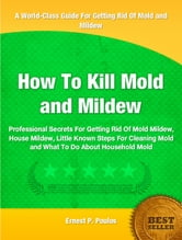 How To Kill Mold and Mildew - Professional Secrets For Getting Rid Of Mold Mildew, House Mildew, Little Known Steps For Cleaning Mold and What To Do About Household Mold ebook by Ernest Poulos