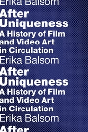 After Uniqueness - A History of Film and Video Art in Circulation ebook by Erika Balsom