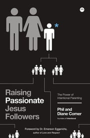 Raising Passionate Jesus Followers - The Power of Intentional Parenting ebook by Phil Comer, Diane Comer, Dr. Emerson Eggerichs,...
