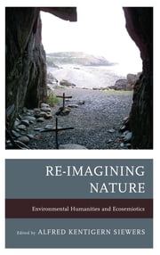 Re-Imagining Nature - Environmental Humanities and Ecosemiotics ebook by Alfred Kentigern Siewers,John Carey,Jeffrey Jerome Cohen,Katherine M. Faull,Timo Maran,Dermot Moran,Michael Oleksa,Cynthia Radding,Sarah Reese,Kathryn W. Shanley,Cary Wolfe