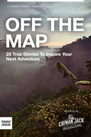 OFF THE MAP: 25 True Stories to Inspire Your Next Adventure ebook by Chelsea Fagan||  Mink Choi||  Robbie Burton|| Annie Atherton
