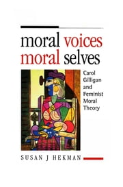 Moral Voices, Moral Selves - Carol Gilligan and Feminist Moral Theory ebook by Susan J. Hekman