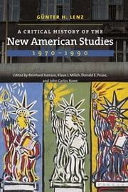 A Critical History of the New American Studies, 1970–1990 ebook by Günter H. Lenz,Reinhard Isensee,Klaus Milich,Donald E. Pease,John Carlos Rowe