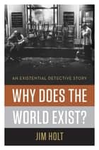 Why Does the World Exist?: An Existential Detective Story ebook by Jim Holt