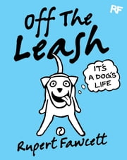 Off The Leash: It's a Dog's Life ebook by Rupert Fawcett