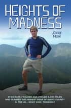 Heights of Madness - In 92 days I walked and cycled 5,000 miles and climbed the highest peak of every county in the UK...What was i thinking ebook by Jonny Muir