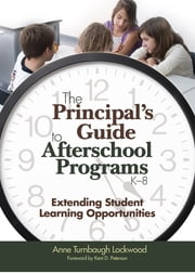 The Principal's Guide to Afterschool Programs, K-8 - Extending Student Learning Opportunities ebook by Dr. Anne Turnbaugh Lockwood