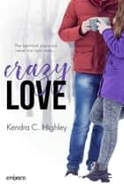 Crazy Love ebook by Kendra C. Highley