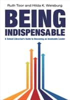 Being Indispensable: A School Librarian's Guide to Becoming an Invaluable Leader ebook by Virginia A. Walter, Hilda K. Weisburg