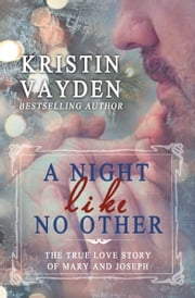 A Night Like No Other: The True Love Story Of Mary And Joseph ebook by Kristin Vayden