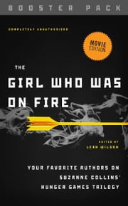 The Girl Who Was on Fire - Booster Pack - Your Favorite Authors on Suzanne Collins' Hunger Games Trilogy ebook by Leah Wilson,Diana Peterfreund,Brent Hartinger,Jackson Pearce