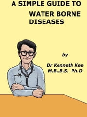 A Simple Guide to Water Borne Diseases ebook by Kenneth Kee
