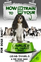 How to Train Your Cavalier King Charles Spaniel ebook by Craig Daniels