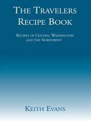 The Travelers Recipe Book - Recipes of Central Washington and the Northwest ebook by Keith Evans