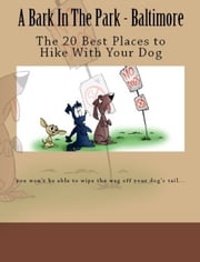 A Bark In The Park-Baltimore: The 20 Best Places To Hike With Your Dog ebook by Doug Gelbert