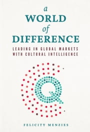A World of Difference - Leading in Global Markets with Cultural Intelligence ebook by Felicity Menzies
