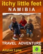 Itchy Little Feet Namibia. A Travel Adventure. ebook by Alistair Lyne
