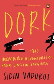 Dork - The Incredible Adventures of Robin 'Einstein' Varghese ebook by Sidin Vadukut