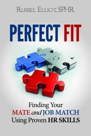 Perfect Fit: Finding Your Mate and Job Match Using Proven HR Skills ebook by Russel Elliot