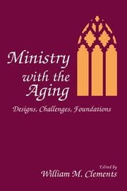 Ministry With the Aging - Designs, Challenges, Foundations ebook by William M Clements