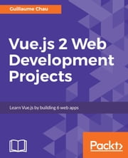 Vue.js 2 Web Development Projects ebook by Guillaume Chau