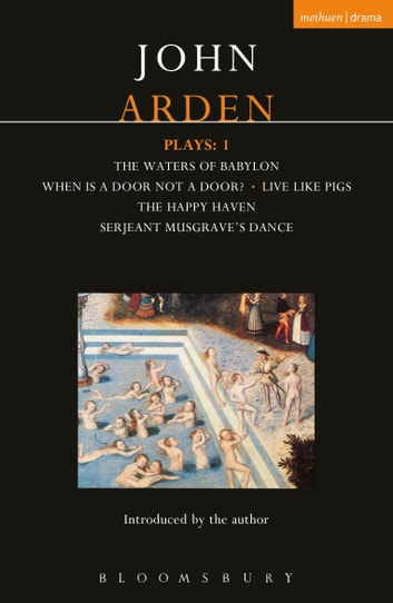Arden Plays: 1 - Waters of Babylon; When is a Door...; Live Like Pigs; Serjeant Musgrave's Dance; The Happy Haven ebook by John Arden