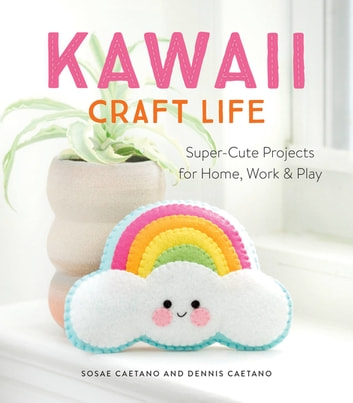 Kawaii Craft Life - Super-Cute Projects for Home, Work, and Play eBook by Sosae Caetano,Dennis Caetano