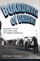 Boardwalk of Dreams:Atlantic City and the Fate of Urban America ebook by Bryant Simon