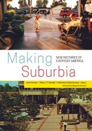 Making Suburbia - New Histories of Everyday America ebook by John Archer,Paul J. P. Sandul,Katherine Solomonson,Margaret Crawford