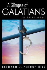 "A Glimpse of Galatians - By Grace Alone ebook by Richard J. ""Dick"" Hill"