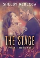 The Stage - A Phoenix Rising Novel ebook by Shelby Rebecca