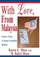 With Love, from Malaysia - Letters from a Young Canadian Mother ebook by M. Bakri Musa, Karen E. Musa